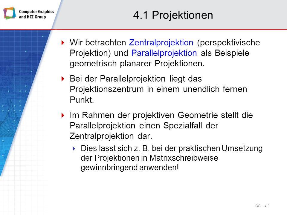 4.1 Projektionen Klassifikation der gängigen Projektionsarten: CG – 4.4 Projektion Parallel Rechtwinklig HauptrisseAxonometrie Isometrisch Dimetrisch Trimetrisch Schiefwinklig Kavalier Kabinett Zentral 1-Punkt- Perspektive 2-Punkt- Perspektive 3-Punkt- Perspektive