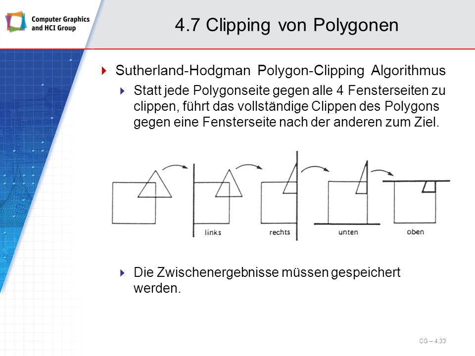 4.7 Clipping von Polygonen Sutherland-Hodgman Polygon-Clipping Algorithmus Statt jede Polygonseite gegen alle 4 Fensterseiten zu clippen, führt das vo