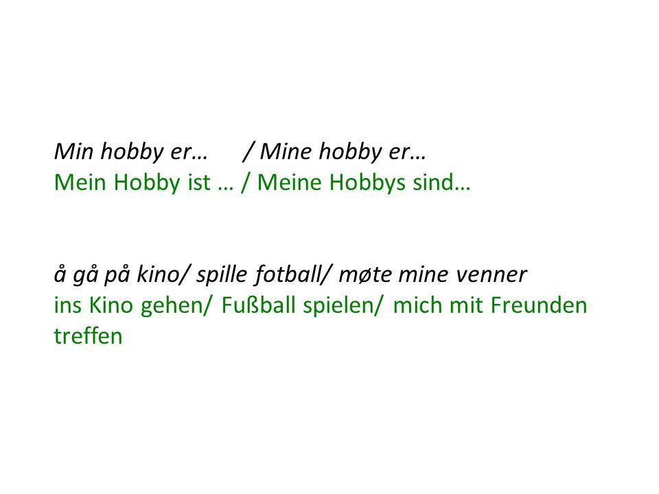 Min hobby er… / Mine hobby er… Mein Hobby ist … / Meine Hobbys sind… å gå på kino/ spille fotball/ møte mine venner ins Kino gehen/ Fußball spielen/ mich mit Freunden treffen
