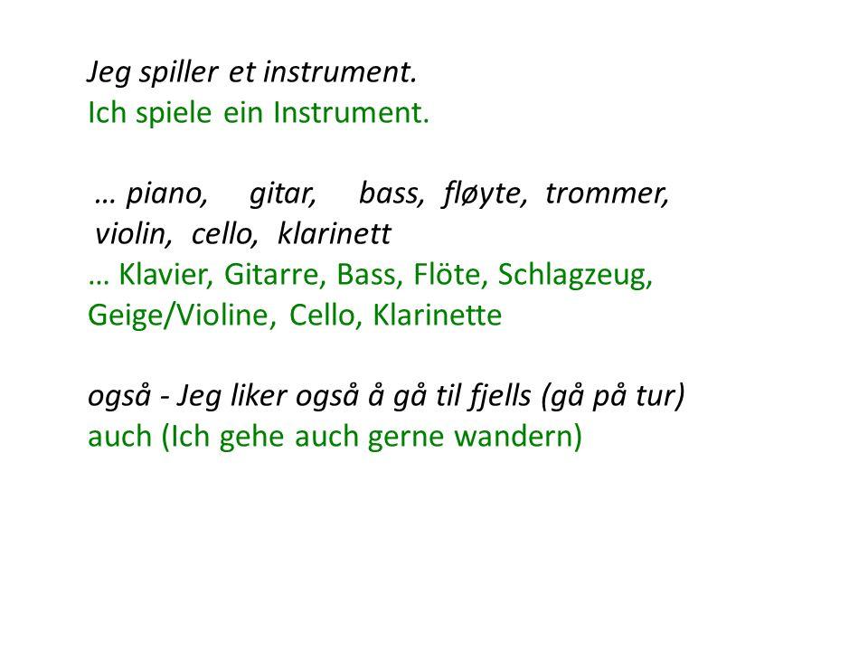 Jeg spiller et instrument. Ich spiele ein Instrument. … piano, gitar, bass, fløyte, trommer, violin, cello, klarinett … Klavier, Gitarre, Bass, Flöte,