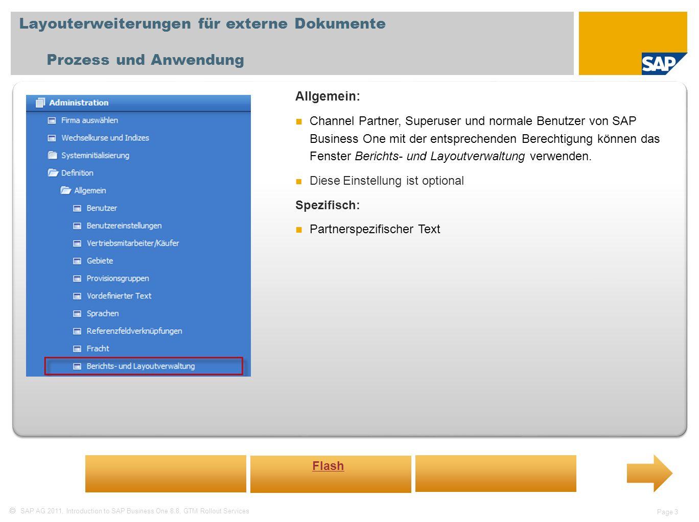 SAP AG 2011, Introduction to SAP Business One 8.8, GTM Rollout Services Page 3 Layouterweiterungen für externe Dokumente Prozess und Anwendung Allgemein: Channel Partner, Superuser und normale Benutzer von SAP Business One mit der entsprechenden Berechtigung können das Fenster Berichts- und Layoutverwaltung verwenden.
