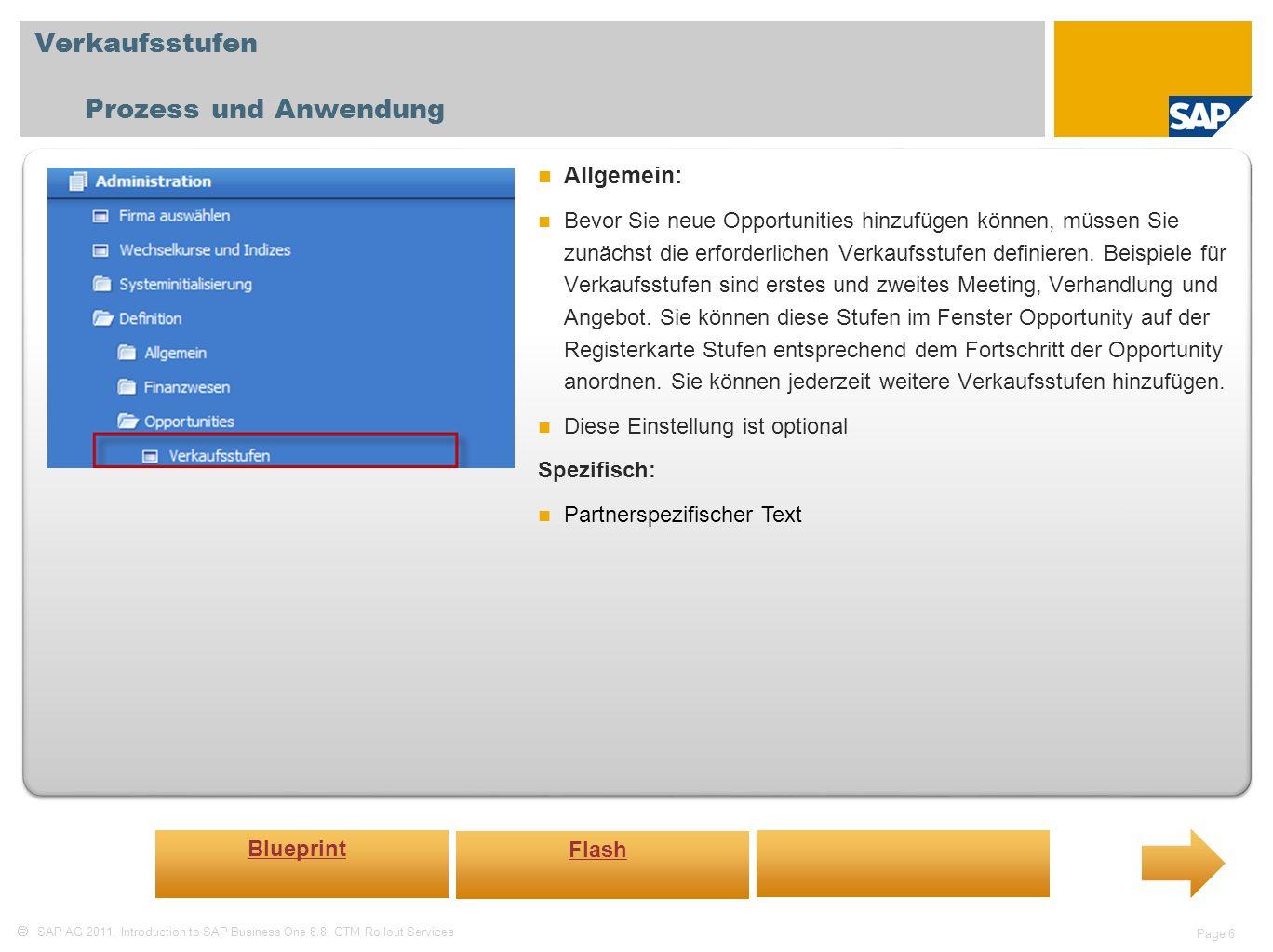 SAP AG 2011, Introduction to SAP Business One 8.8, GTM Rollout Services Page 6 Verkaufsstufen Prozess und Anwendung Allgemein: Bevor Sie neue Opportunities hinzufügen können, müssen Sie zunächst die erforderlichen Verkaufsstufen definieren.