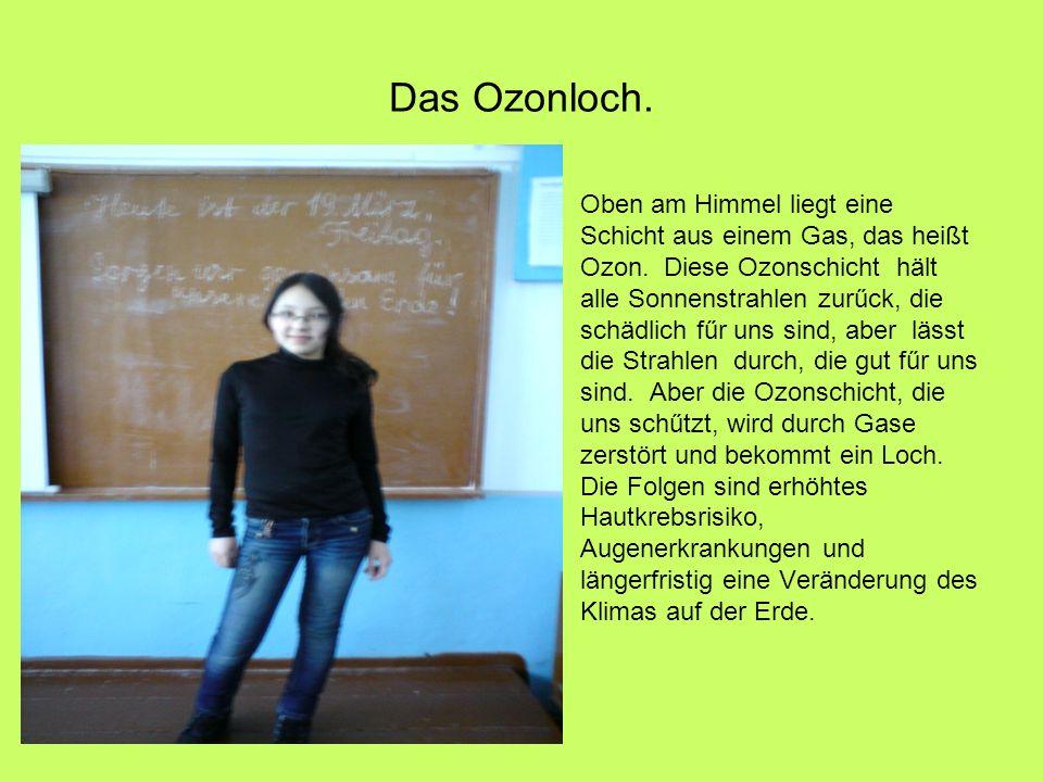 Das Ozonloch.Oben am Himmel liegt eine Schicht aus einem Gas, das heißt Ozon.
