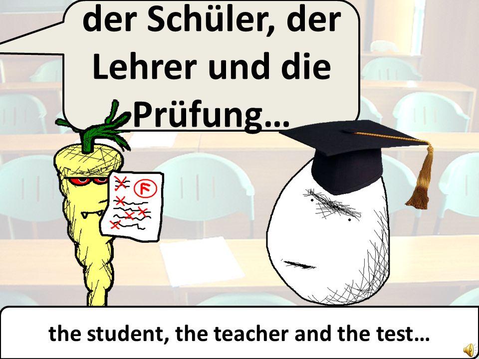 der Schüler, der Lehrer und die Prüfung… the student, the teacher and the test…