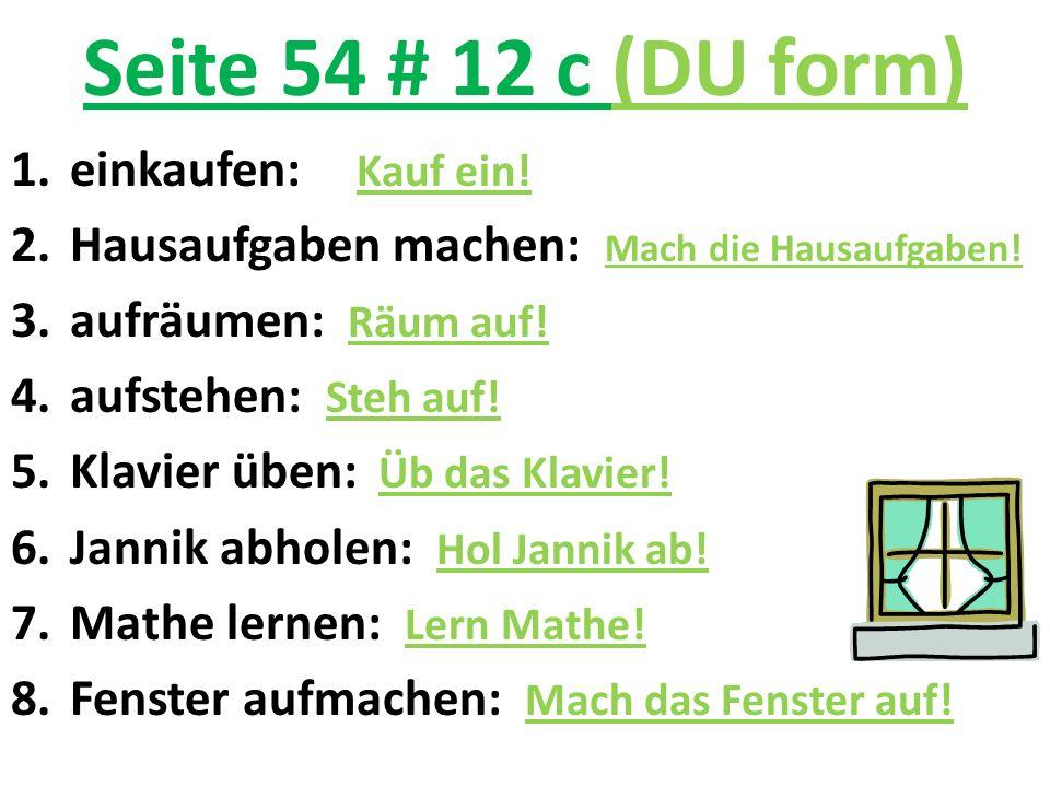 Seite 54 # 12 c (DU form) 1.einkaufen: Kauf ein! 2.Hausaufgaben machen: Mach die Hausaufgaben! 3.aufräumen: Räum auf! 4.aufstehen: Steh auf! 5.Klavier
