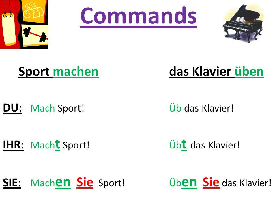 Commands Sport machen das Klavier üben DU: Mach Sport! Üb das Klavier! IHR: Mach t Sport!Üb t das Klavier! SIE: Mach en Sie Sport! Üb en Sie das Klavi