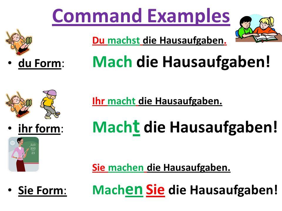 Command Examples Du machst die Hausaufgaben. du Form: Mach die Hausaufgaben! Ihr macht die Hausaufgaben. ihr form: Mach t die Hausaufgaben! Sie machen