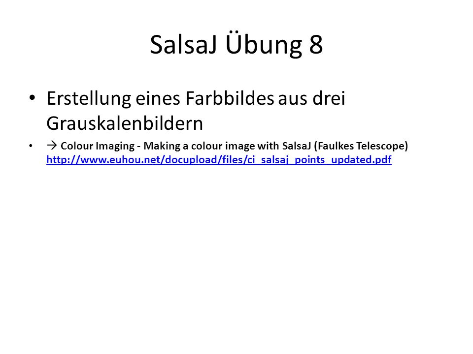 SalsaJ Übung 8 Erstellung eines Farbbildes aus drei Grauskalenbildern Colour Imaging - Making a colour image with SalsaJ (Faulkes Telescope) http://www.euhou.net/docupload/files/ci_salsaj_points_updated.pdf http://www.euhou.net/docupload/files/ci_salsaj_points_updated.pdf