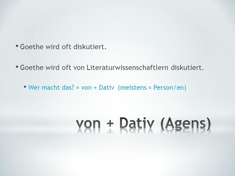 Goethe wird oft diskutiert. Goethe wird oft von Literaturwissenschaftlern diskutiert. Wer macht das? = von + Dativ (meistens = Person/en)