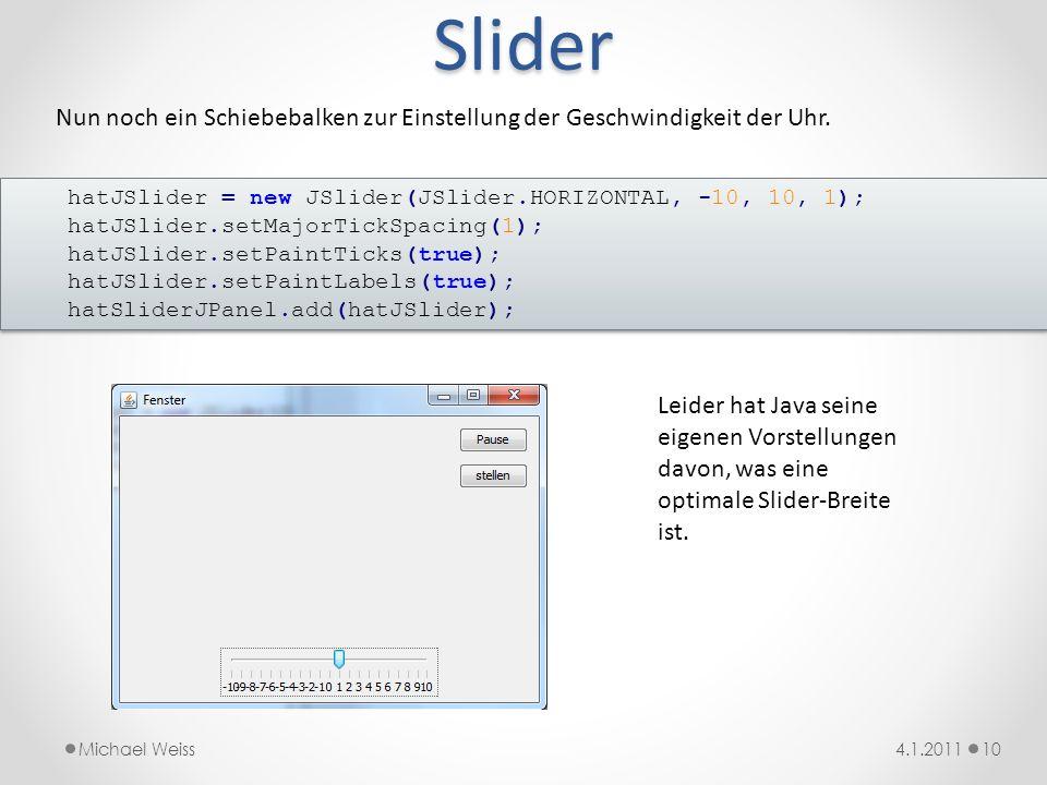 Slider 104.1.2011Michael Weiss hatJSlider = new JSlider(JSlider.HORIZONTAL, -10, 10, 1); hatJSlider.setMajorTickSpacing(1); hatJSlider.setPaintTicks(t