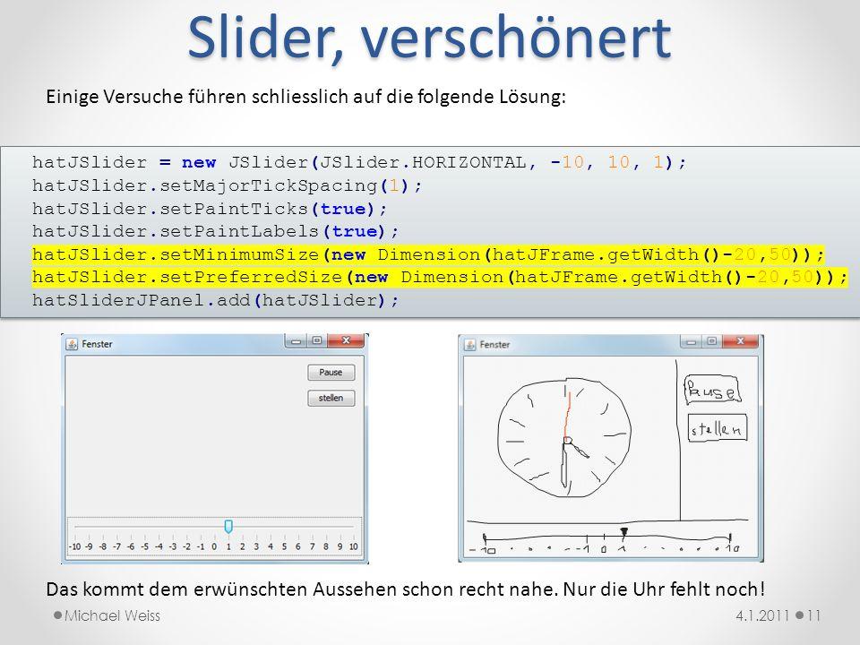 Slider, verschönert 114.1.2011Michael Weiss hatJSlider = new JSlider(JSlider.HORIZONTAL, -10, 10, 1); hatJSlider.setMajorTickSpacing(1); hatJSlider.se