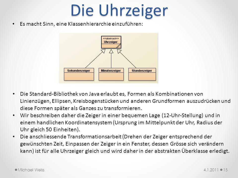 Die Uhrzeiger 154.1.2011Michael Weiss Es macht Sinn, eine Klassenhierarchie einzuführen: Die Standard-Bibliothek von Java erlaubt es, Formen als Kombi