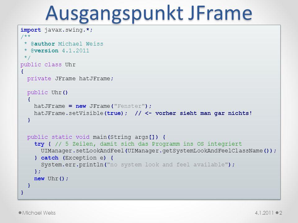 Ausgangspunkt JFrame 34.1.2011Michael Weiss Das Resultat überzeugt noch nicht vollständig: import javax.swing.*; import java.awt.*; public Uhr() { hatJFrame = new JFrame( Fenster ); hatJFrame.setMinimumSize(new_Dimension(400,300)); hatJFrame.setVisible(true); } } import javax.swing.*; import java.awt.*; public Uhr() { hatJFrame = new JFrame( Fenster ); hatJFrame.setMinimumSize(new_Dimension(400,300)); hatJFrame.setVisible(true); } } Ergebnis: Verbesserung: