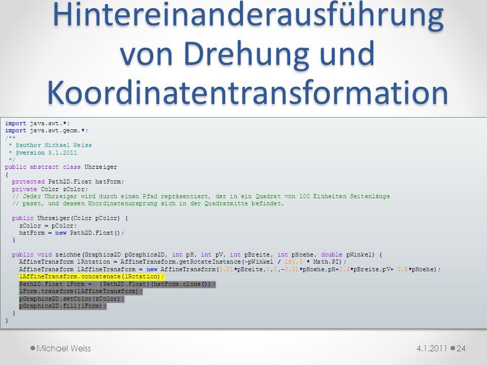 Hintereinanderausführung von Drehung und Koordinatentransformation 244.1.2011Michael Weiss import java.awt.*; import java.awt.geom.*; /** * @author Mi