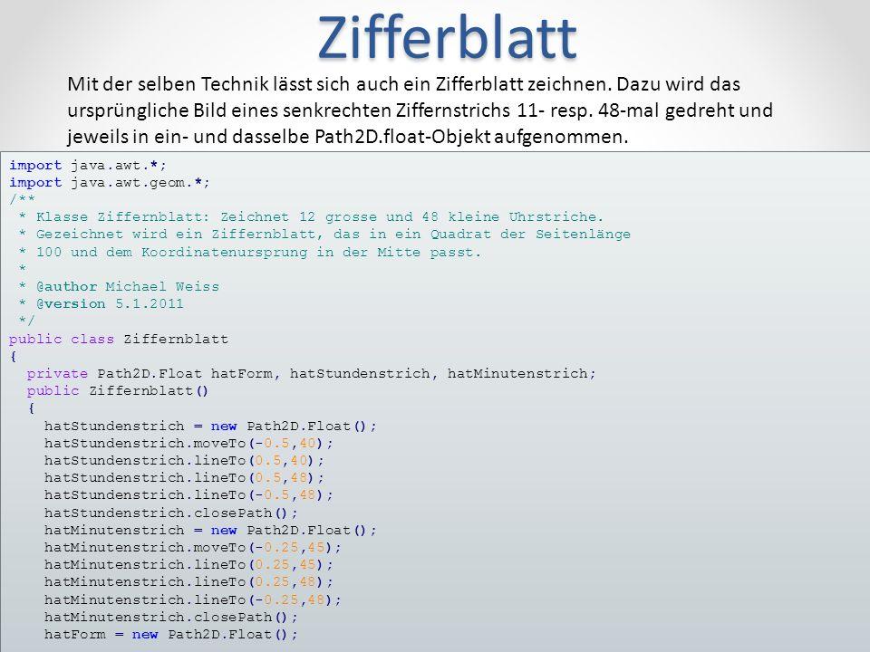 Zifferblatt 264.1.2011Michael Weiss import java.awt.*; import java.awt.geom.*; /** * Klasse Ziffernblatt: Zeichnet 12 grosse und 48 kleine Uhrstriche.