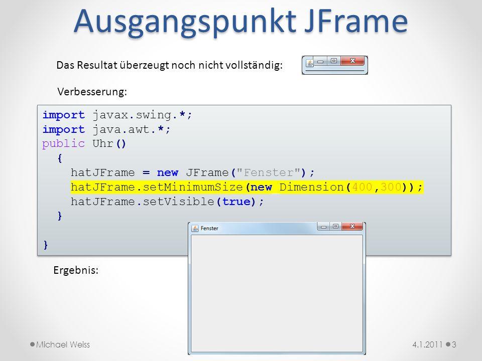 Ausgangspunkt JFrame 34.1.2011Michael Weiss Das Resultat überzeugt noch nicht vollständig: import javax.swing.*; import java.awt.*; public Uhr() { hat