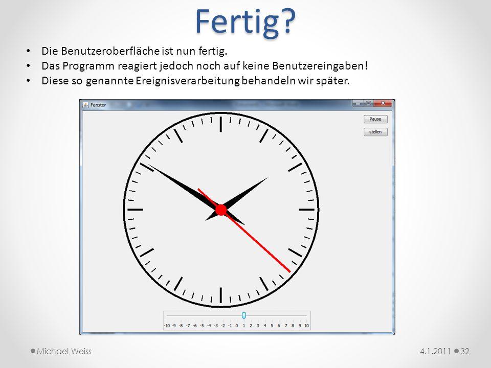 Fertig? 324.1.2011Michael Weiss Die Benutzeroberfläche ist nun fertig. Das Programm reagiert jedoch noch auf keine Benutzereingaben! Diese so genannte