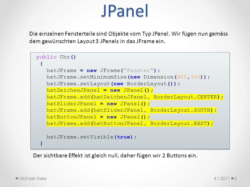 import java.awt.*; import java.awt.geom.*; /** * @author Michael Weiss * @version 5.1.2011 */ public class Minutenzeiger extends Uhrzeiger { public Minutenzeiger() { super(Color.BLACK); super.hatForm.moveTo(0,-15); super.hatForm.lineTo(2,0); super.hatForm.lineTo(0,45); super.hatForm.lineTo(-2,0); super.hatForm.closePath(); } import java.awt.*; import java.awt.geom.*; /** * @author Michael Weiss * @version 5.1.2011 */ public class Minutenzeiger extends Uhrzeiger { public Minutenzeiger() { super(Color.BLACK); super.hatForm.moveTo(0,-15); super.hatForm.lineTo(2,0); super.hatForm.lineTo(0,45); super.hatForm.lineTo(-2,0); super.hatForm.closePath(); } Der Minutenzeiger 164.1.2011Michael Weiss x y hatForm ist vom Typ Path2D.float und kann mehrere Grafikobjekte aufnehmen.