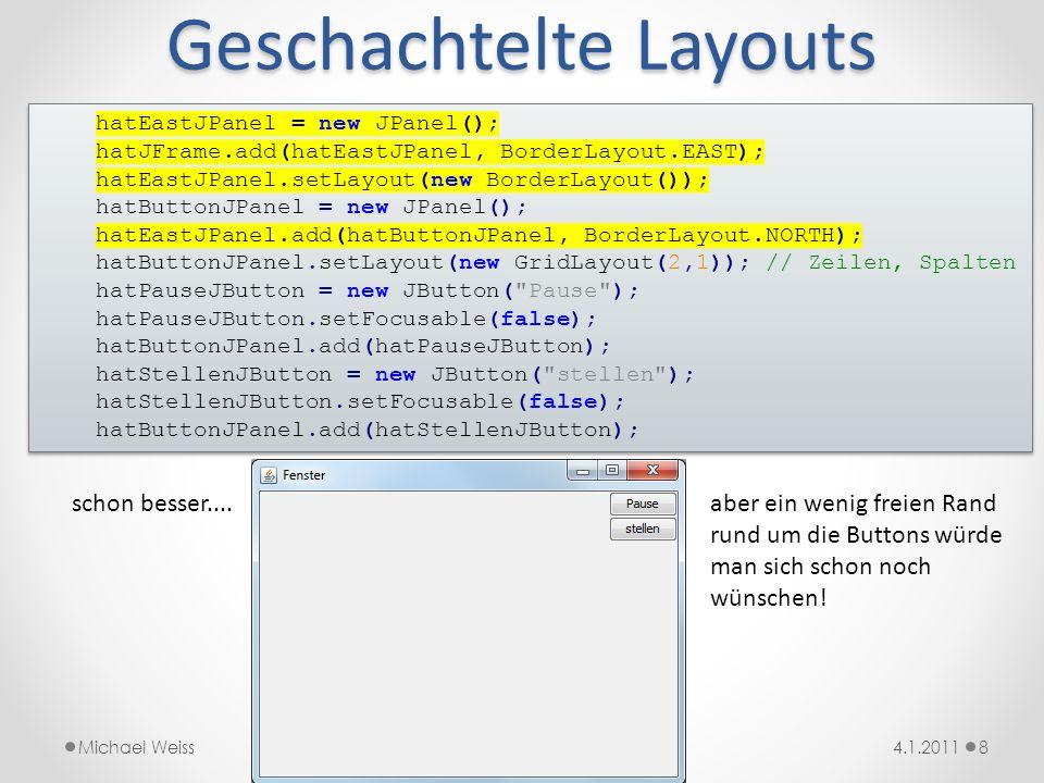 Ränder einrichten 94.1.2011Michael Weiss hatEastJPanel = new JPanel(); hatJFrame.add(hatEastJPanel, BorderLayout.EAST); hatEastJPanel.setLayout(new BorderLayout()); hatButtonJPanel = new JPanel(); // unsichtbaren 10 Pixel breiten Rand um das hatButtonJPanel hatButtonJPanel.setBorder(BorderFactory.createEmptyBorder(10,10,10,10)); hatEastJPanel.add(hatButtonJPanel, BorderLayout.NORTH); // Das GridLayout_auch_noch_mit_Abständen_zwischen_den_Zellen_versehen hatButtonJPanel.setLayout(new GridLayout(2,1,10,10)); // Zeilen, Spalten, horiz.