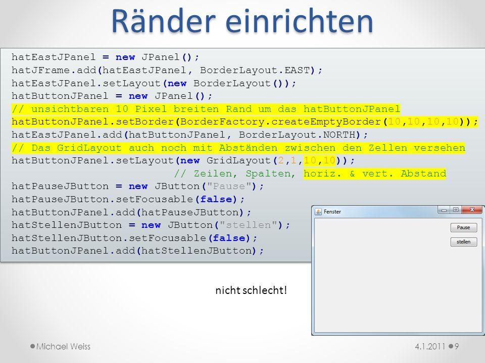 Slider 104.1.2011Michael Weiss hatJSlider = new JSlider(JSlider.HORIZONTAL, -10, 10, 1); hatJSlider.setMajorTickSpacing(1); hatJSlider.setPaintTicks(true); hatJSlider.setPaintLabels(true); hatSliderJPanel.add(hatJSlider); hatJSlider = new JSlider(JSlider.HORIZONTAL, -10, 10, 1); hatJSlider.setMajorTickSpacing(1); hatJSlider.setPaintTicks(true); hatJSlider.setPaintLabels(true); hatSliderJPanel.add(hatJSlider); Leider hat Java seine eigenen Vorstellungen davon, was eine optimale Slider-Breite ist.