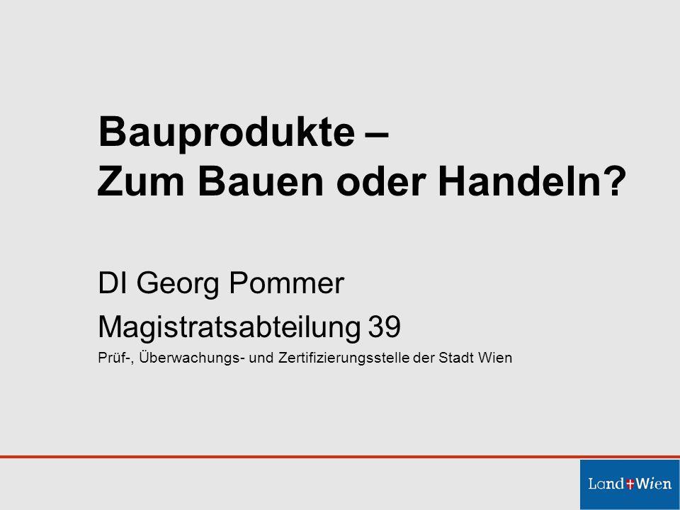 Bauprodukte – Zum Bauen oder Handeln? DI Georg Pommer Magistratsabteilung 39 Prüf-, Überwachungs- und Zertifizierungsstelle der Stadt Wien