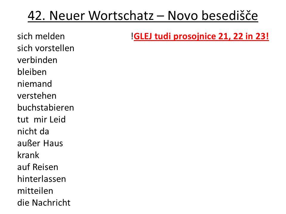 42. Neuer Wortschatz – Novo besedišče sich melden !GLEJ tudi prosojnice 21, 22 in 23.