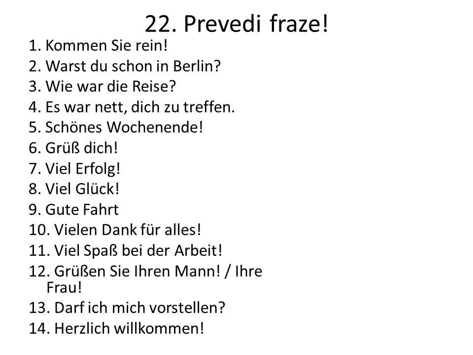 22. Prevedi fraze. 1. Kommen Sie rein. 2. Warst du schon in Berlin.