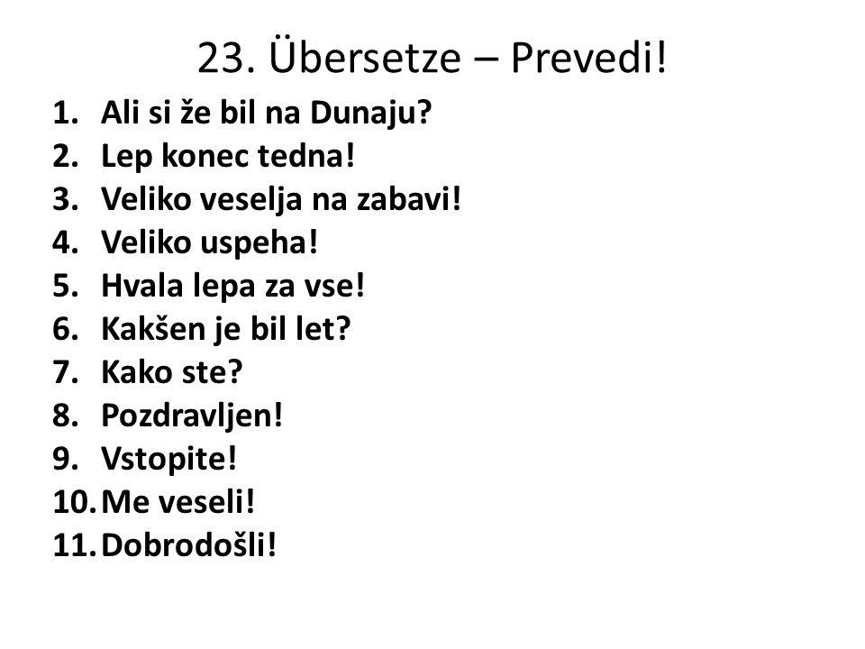 23. Übersetze – Prevedi. 1.Ali si že bil na Dunaju.