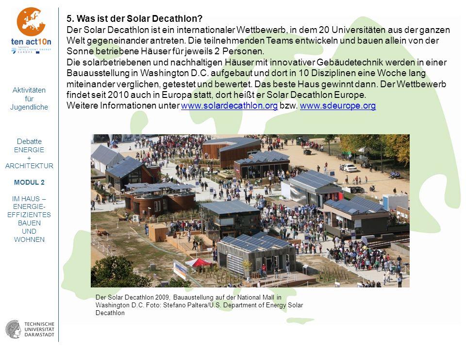 Aktivitäten für Jugendliche Debatte ENERGIE + ARCHITEKTUR MODUL 2 IM HAUS – ENERGIE- EFFIZIENTES BAUEN UND WOHNEN 5. Was ist der Solar Decathlon? Der