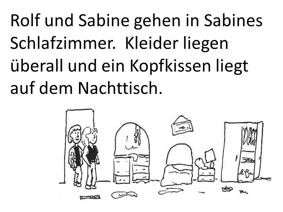 Rolf und Sabine gehen in Sabines Schlafzimmer. Kleider liegen überall und ein Kopfkissen liegt auf dem Nachttisch.