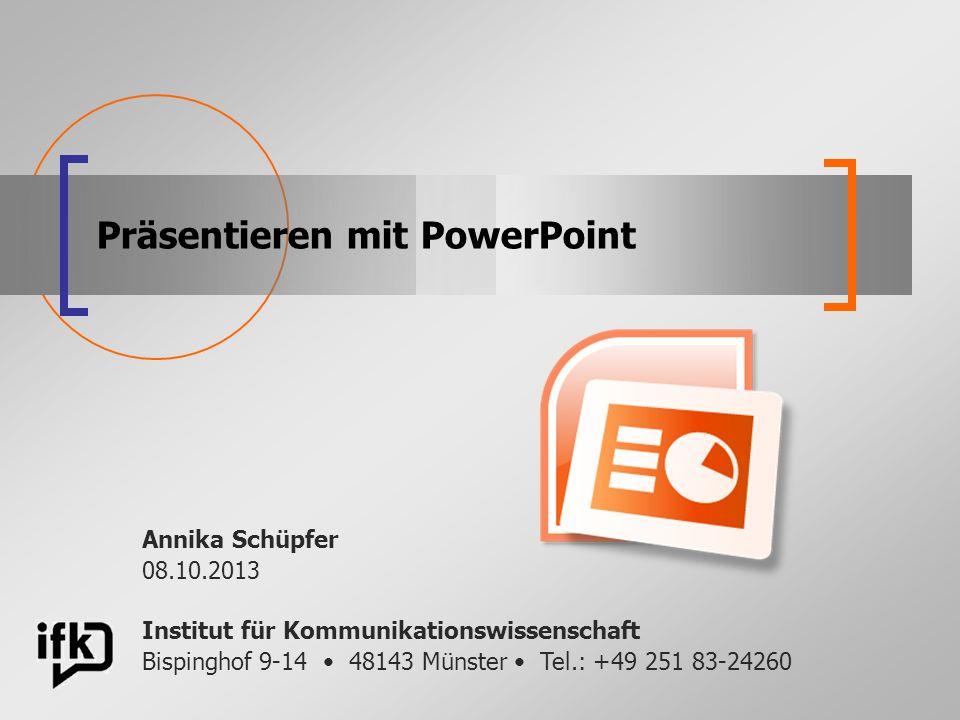 Präsentieren mit PowerPoint Institut für Kommunikationswissenschaft Bispinghof 9-14 48143 Münster Tel.: +49 251 83-24260 Annika Schüpfer 08.10.2013