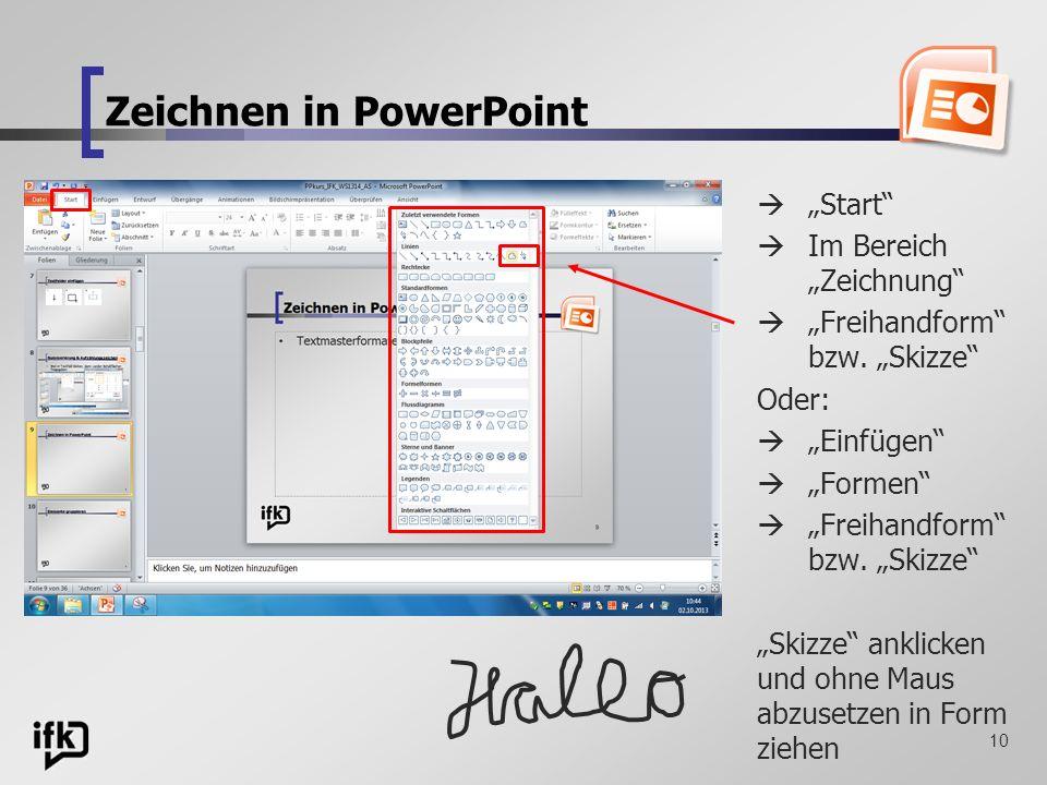 10 Zeichnen in PowerPoint Start Im Bereich Zeichnung Freihandform bzw. Skizze Oder: Einfügen Formen Freihandform bzw. Skizze Skizze anklicken und ohne