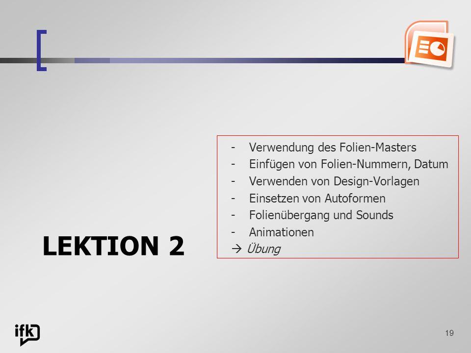 19 LEKTION 2 -Verwendung des Folien-Masters -Einfügen von Folien-Nummern, Datum -Verwenden von Design-Vorlagen -Einsetzen von Autoformen -Folienüberga