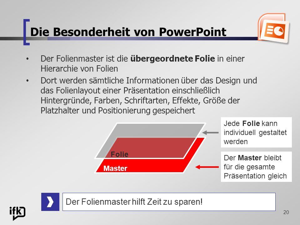 20 Die Besonderheit von PowerPoint Der Folienmaster ist die übergeordnete Folie in einer Hierarchie von Folien Dort werden sämtliche Informationen übe