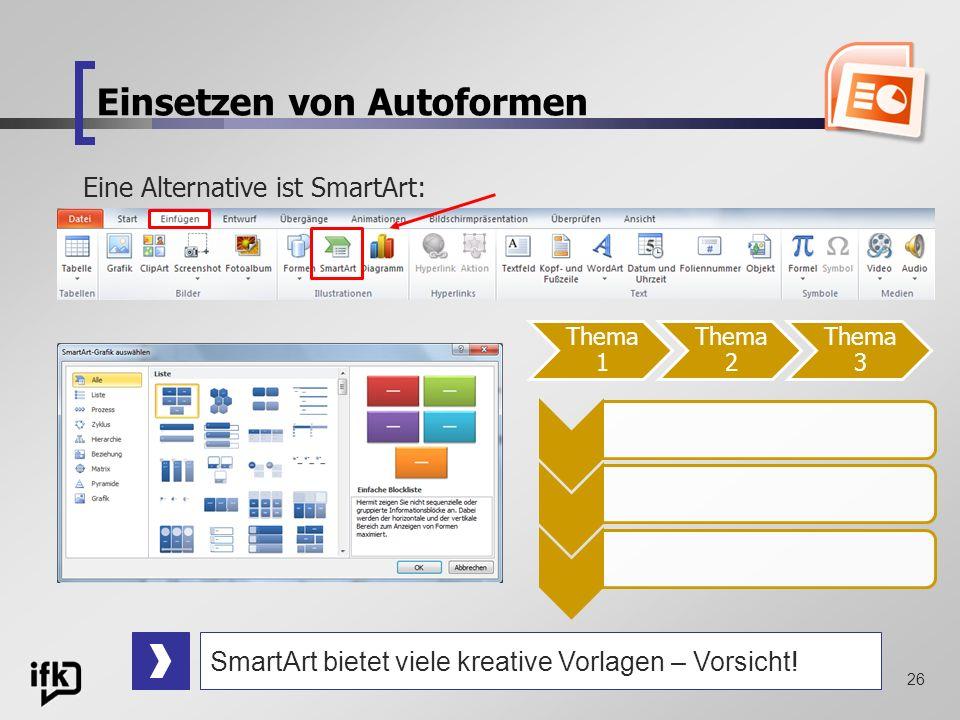 26 Einsetzen von Autoformen Eine Alternative ist SmartArt: Thema 1 Thema 2 Thema 3 SmartArt bietet viele kreative Vorlagen – Vorsicht!