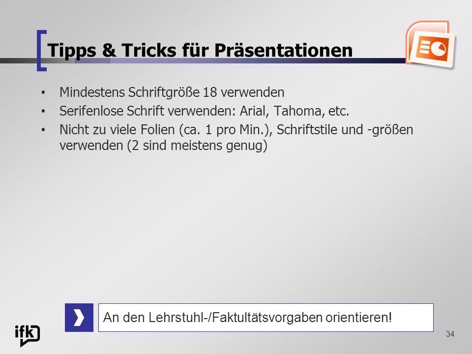 34 Tipps & Tricks für Präsentationen Mindestens Schriftgröße 18 verwenden Serifenlose Schrift verwenden: Arial, Tahoma, etc. Nicht zu viele Folien (ca