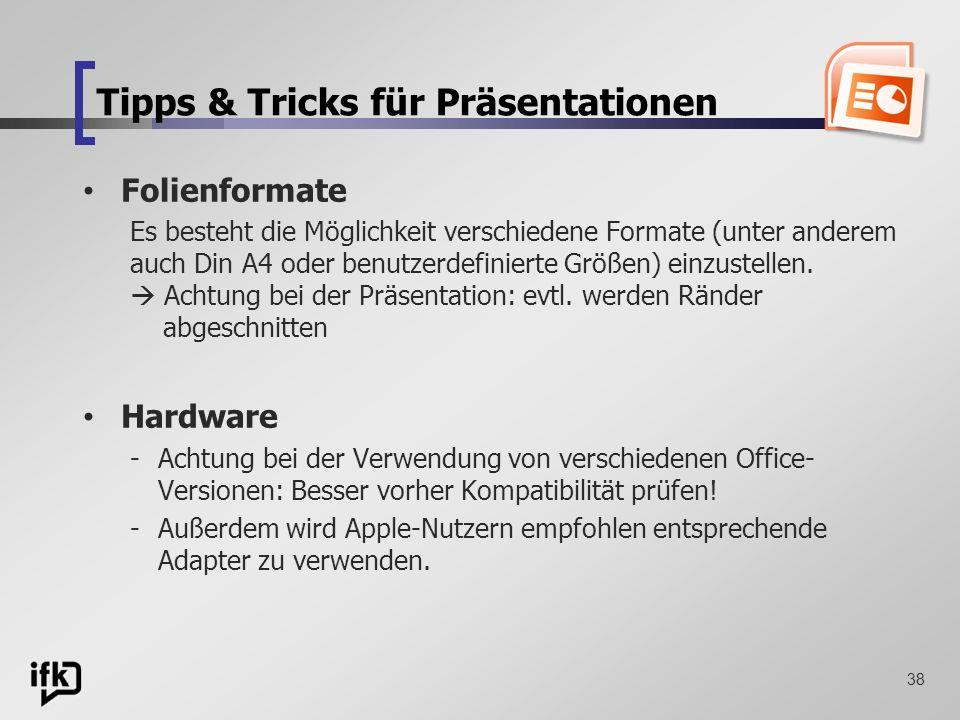 38 Tipps & Tricks für Präsentationen Folienformate Es besteht die Möglichkeit verschiedene Formate (unter anderem auch Din A4 oder benutzerdefinierte