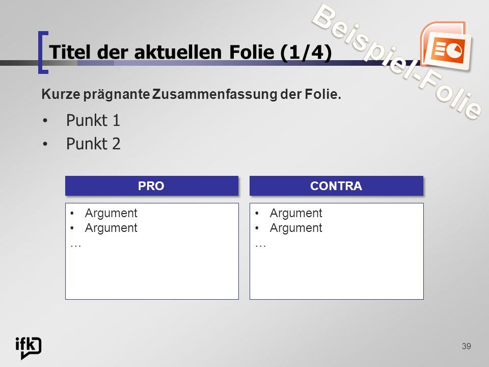 39 Titel der aktuellen Folie (1/4) Punkt 1 Punkt 2 Kurze prägnante Zusammenfassung der Folie. PRO Argument … CONTRA Argument …