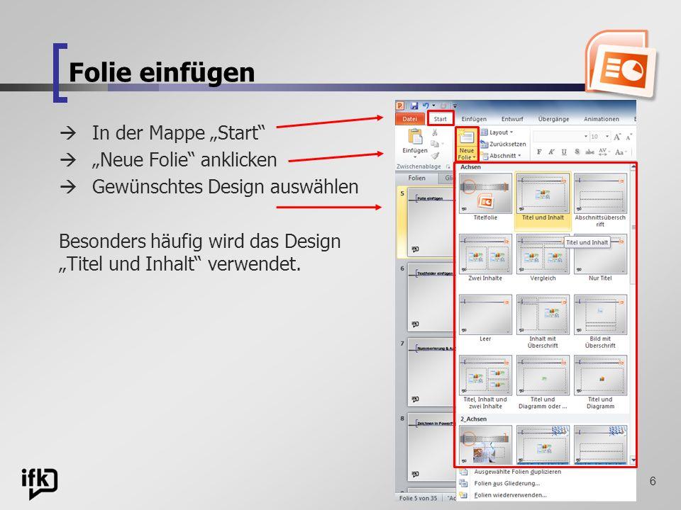 6 Folie einfügen In der Mappe Start Neue Folie anklicken Gewünschtes Design auswählen Besonders häufig wird das Design Titel und Inhalt verwendet.