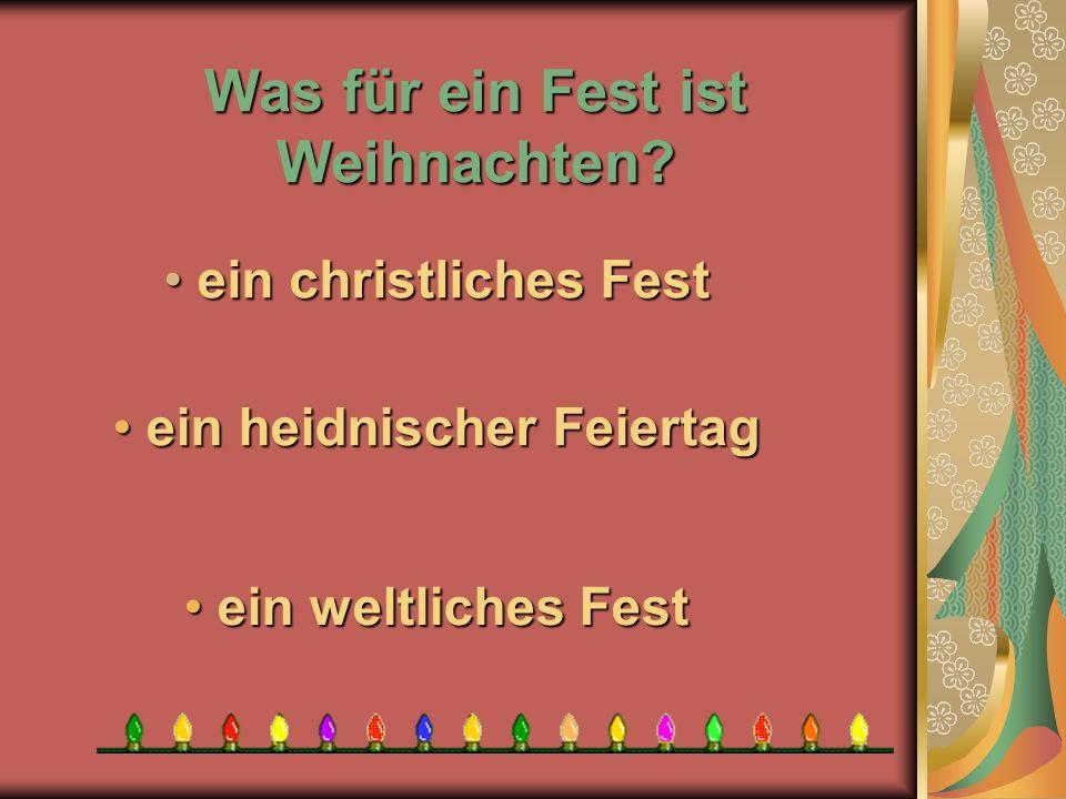 Was für ein Fest ist Weihnachten? e ein weltliches Fest ein heidnischer Feiertag ein heidnischer Feiertag e ein christliches Fest