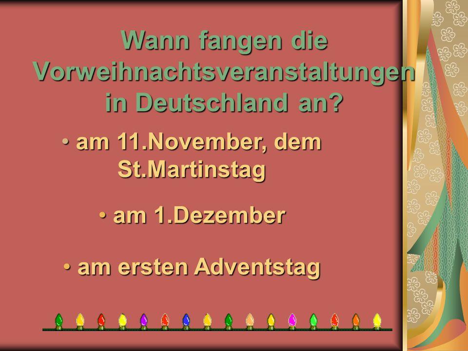 Wann fangen die Vorweihnachtsveranstaltungen in Deutschland an? a am ersten Adventstag am 1.Dezember am 1.Dezember a am 11.November, dem St.Martinstag