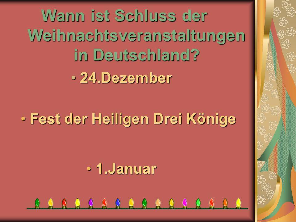 Wann ist Schluss der Weihnachtsveranstaltungen in Deutschland? 1 1.Januar F Fest der Heiligen Drei Könige 2 24.Dezember