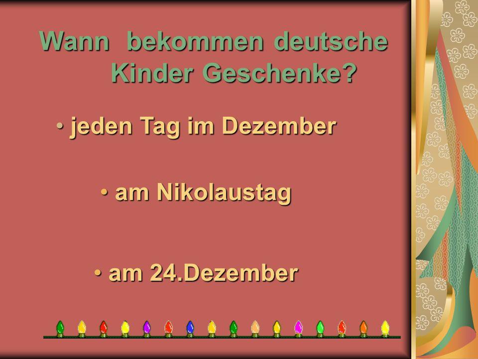 Wann bekommen deutsche Kinder Geschenke? a am 24.Dezember m Nikolaustag j jeden Tag im Dezember