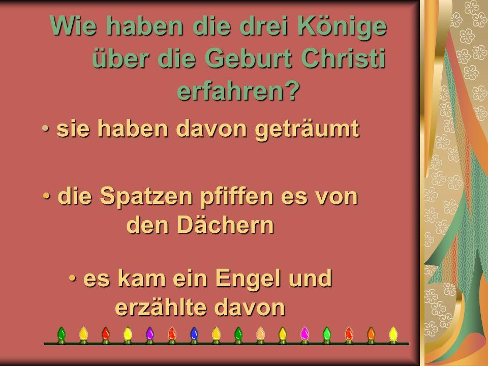 Wie haben die drei Könige über die Geburt Christi erfahren? e es kam ein Engel und erzählte davon die Spatzen pfiffen es von den Dächern die Spatzen p