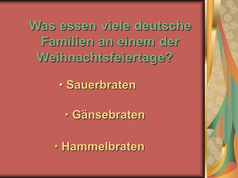 Was essen viele deutsche Familien an einem der Weihnachtsfeiertage? H Hammelbraten G Gänsebraten S Sauerbraten