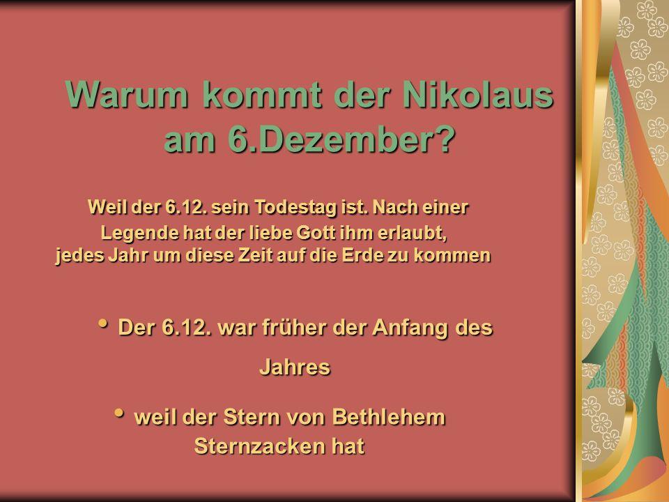 Warum kommt der Nikolaus am 6.Dezember? w weil der Stern von Bethlehem Sternzacken hat Der 6.12. war früher der Anfang des Jahres Der 6.12. war früher