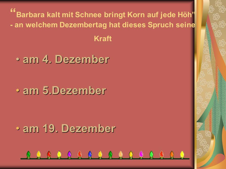 Barbara kalt mit Schnee bringt Korn auf jede Höh - an welchem Dezembertag hat dieses Spruch seine Kraft a am 19. Dezember am 5.Dezember am 5.Dezember