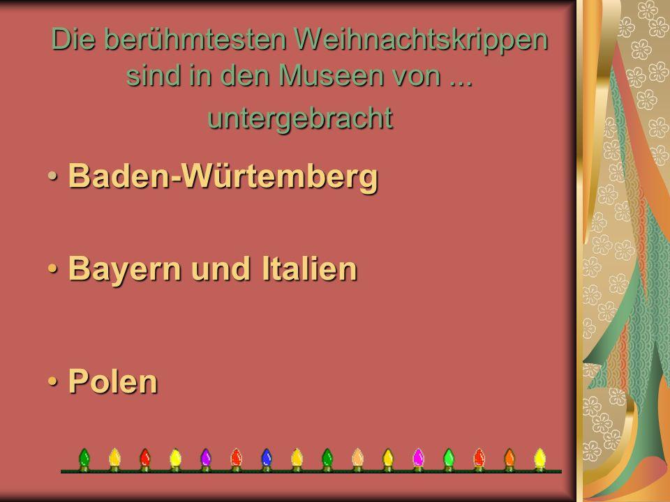 Die berühmtesten Weihnachtskrippen sind in den Museen von... untergebracht P Polen B Bayern und Italien aden-Würtemberg