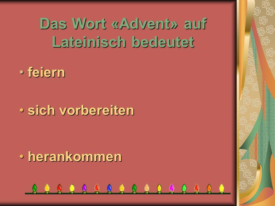 Das Wort «Advent» auf Lateinisch bedeutet h herankommen sich vorbereiten sich vorbereiten f feiern