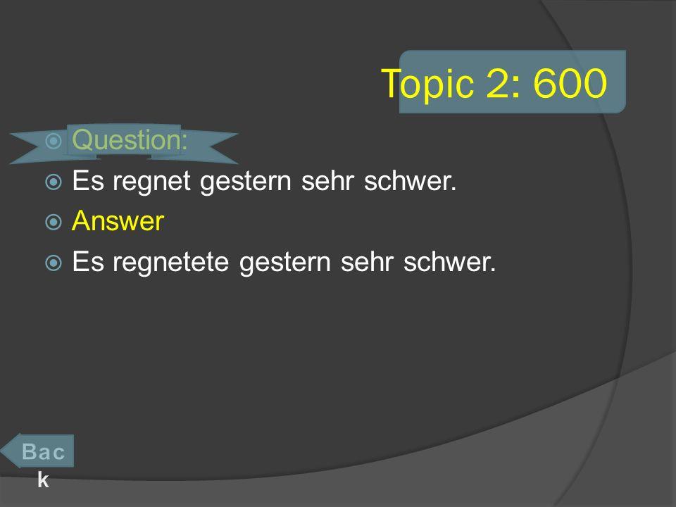 Topic 2: 600 Question: Es regnet gestern sehr schwer. Answer Es regnetete gestern sehr schwer.